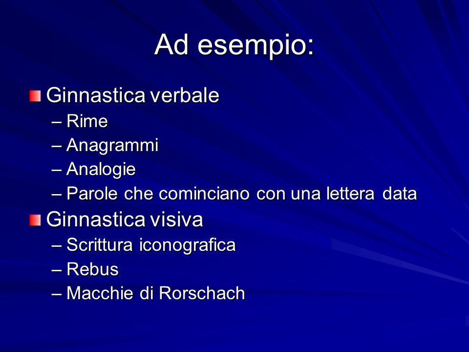 Ad esempio: Ginnastica verbale –Rime –Anagrammi –Analogie –Parole che cominciano con una lettera data Ginnastica visiva –Scrittura iconografica –Rebus