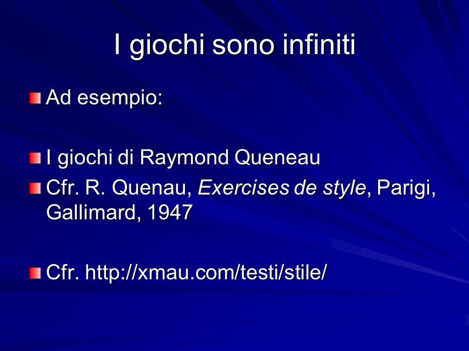 I giochi sono infiniti Ad esempio: I giochi di Raymond Queneau Cfr. R. Quenau, Exercises de style, Parigi, Gallimard, 1947 Cfr. http://xmau.com/testi/