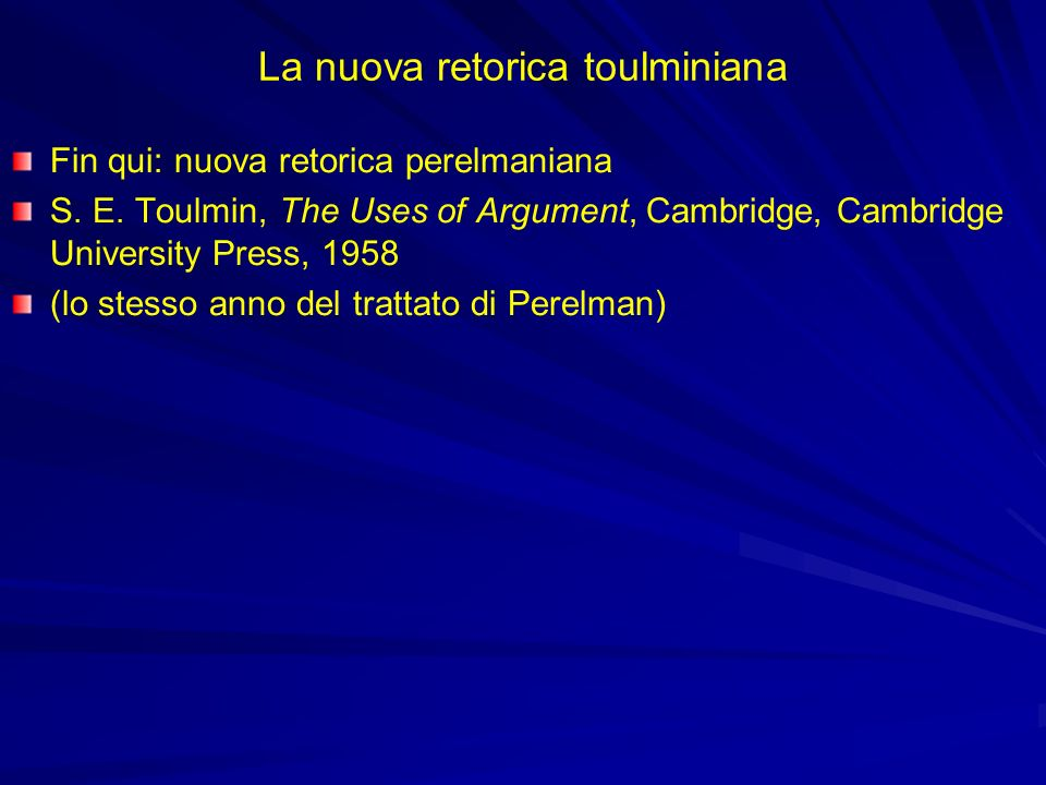 La nuova retorica toulminiana Fin qui: nuova retorica perelmaniana S. E. Toulmin, The Uses of Argument, Cambridge, Cambridge University Press, 1958 (l