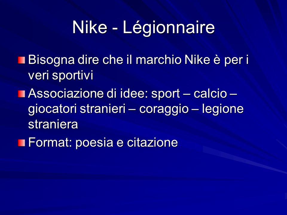 Nike - Légionnaire Bisogna dire che il marchio Nike è per i veri sportivi Associazione di idee: sport – calcio – giocatori stranieri – coraggio – legione straniera Format: poesia e citazione