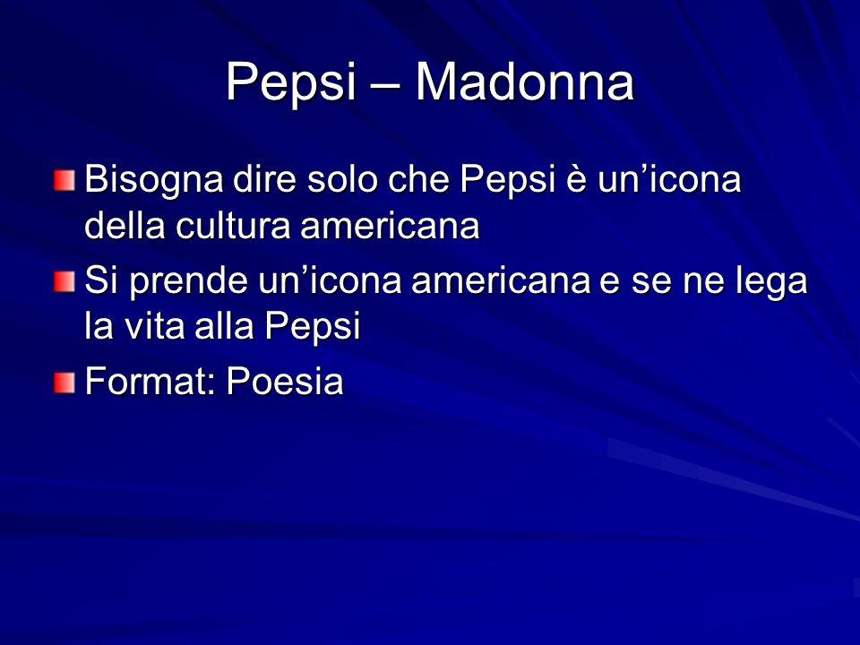 Pepsi – Madonna Bisogna dire solo che Pepsi è unicona della cultura americana Si prende unicona americana e se ne lega la vita alla Pepsi Format: Poesia