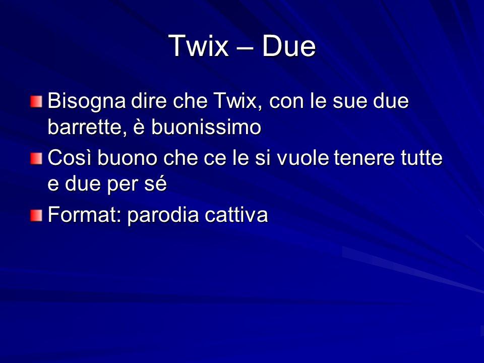 Twix – Due Bisogna dire che Twix, con le sue due barrette, è buonissimo Così buono che ce le si vuole tenere tutte e due per sé Format: parodia cattiva