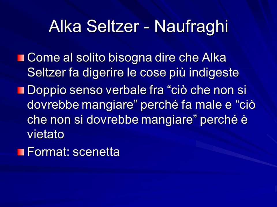 Alka Seltzer - Naufraghi Come al solito bisogna dire che Alka Seltzer fa digerire le cose più indigeste Doppio senso verbale fra ciò che non si dovrebbe mangiare perché fa male e ciò che non si dovrebbe mangiare perché è vietato Format: scenetta