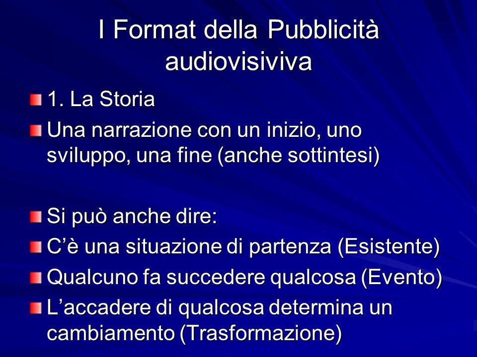 I Format della Pubblicità audiovisiviva 1. La Storia Una narrazione con un inizio, uno sviluppo, una fine (anche sottintesi) Si può anche dire: Cè una