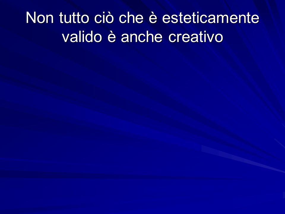 Non tutto ciò che è esteticamente valido è anche creativo