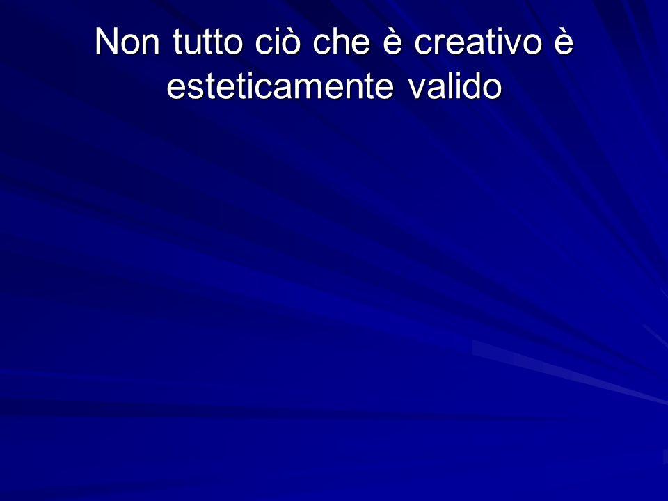 Non tutto ciò che è creativo è esteticamente valido