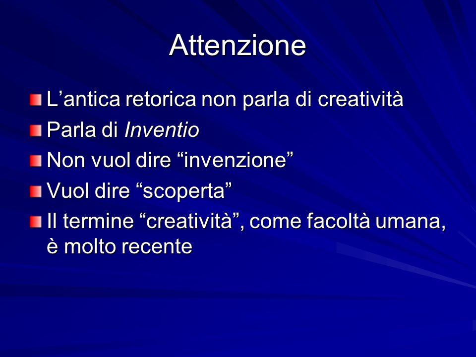 Attenzione Lantica retorica non parla di creatività Parla di Inventio Non vuol dire invenzione Vuol dire scoperta Il termine creatività, come facoltà