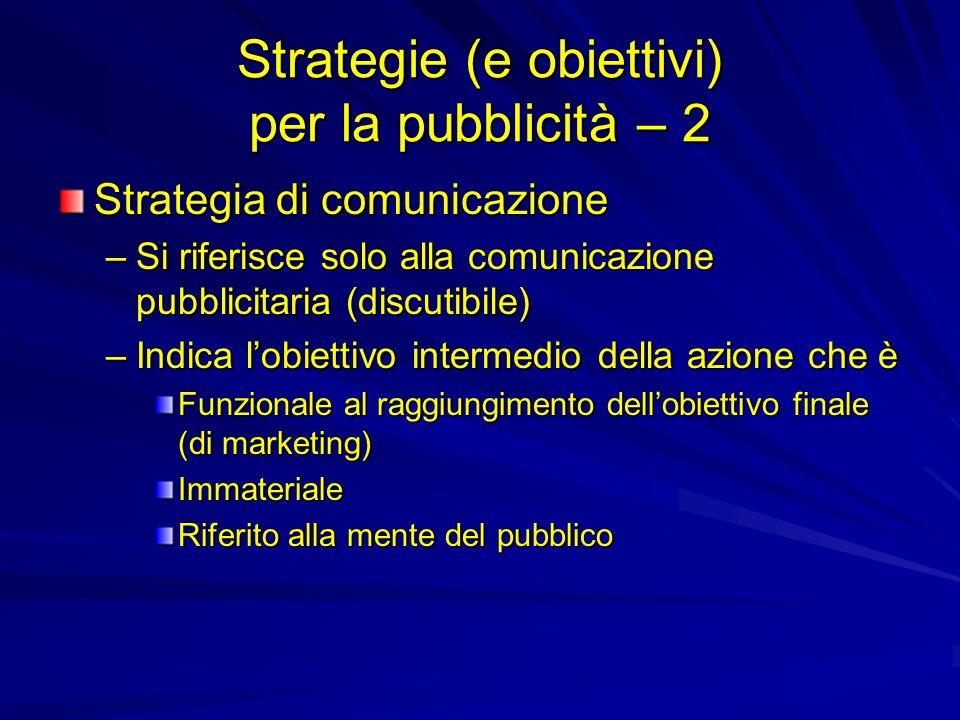 Strategie (e obiettivi) per la pubblicità – 2 Strategia di comunicazione –Si riferisce solo alla comunicazione pubblicitaria (discutibile) –Indica lobiettivo intermedio della azione che è Funzionale al raggiungimento dellobiettivo finale (di marketing) Immateriale Riferito alla mente del pubblico