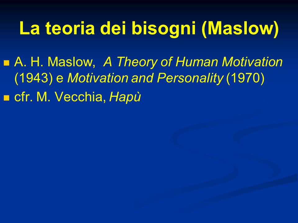 La teoria dei bisogni (Maslow) A. H. Maslow, A Theory of Human Motivation (1943) e Motivation and Personality (1970) cfr. M. Vecchia, Hapù
