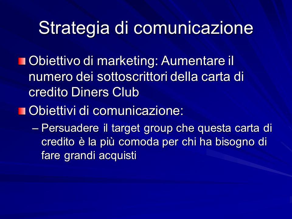 Strategia di comunicazione Obiettivo di marketing: Aumentare il numero dei sottoscrittori della carta di credito Diners Club Obiettivi di comunicazion