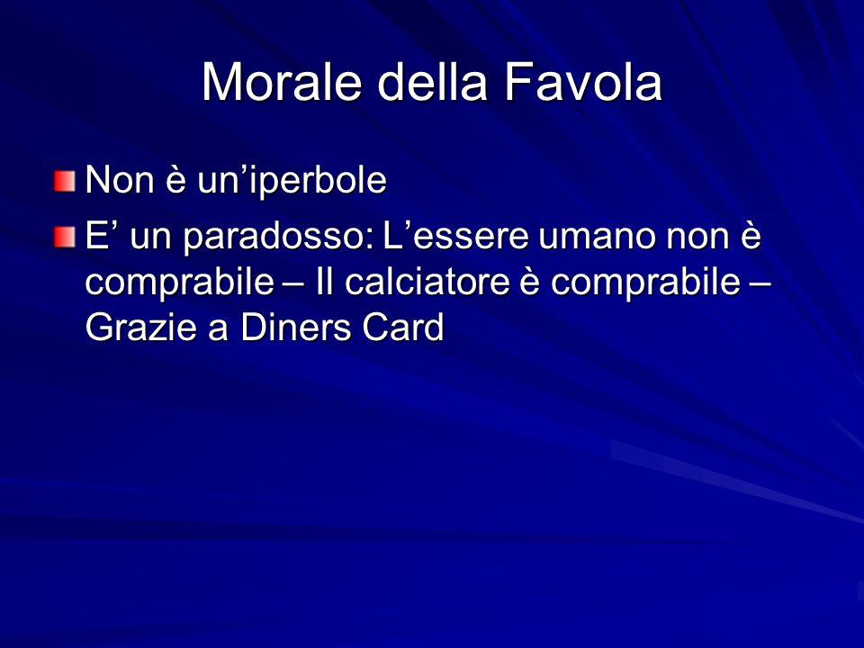 Morale della Favola Non è uniperbole E un paradosso: Lessere umano non è comprabile – Il calciatore è comprabile – Grazie a Diners Card