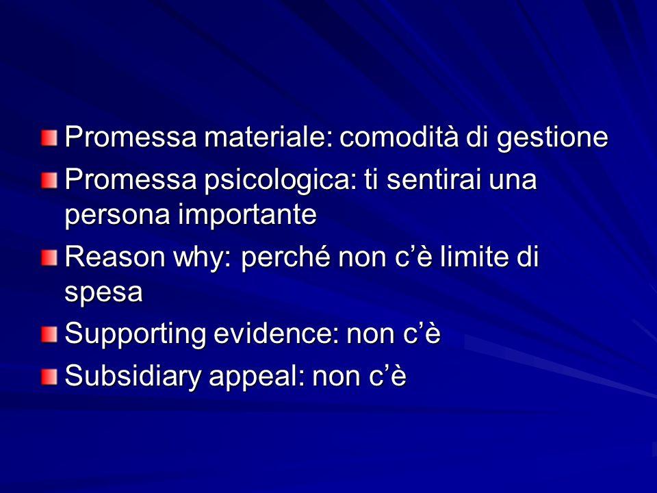 Promessa materiale: comodità di gestione Promessa psicologica: ti sentirai una persona importante Reason why: perché non cè limite di spesa Supporting