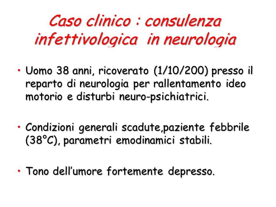Caso clinico : consulenza infettivologica in neurologia Uomo 38 anni, ricoverato (1/10/200) presso il reparto di neurologia per rallentamento ideo motorio e disturbi neuro-psichiatrici.Uomo 38 anni, ricoverato (1/10/200) presso il reparto di neurologia per rallentamento ideo motorio e disturbi neuro-psichiatrici.