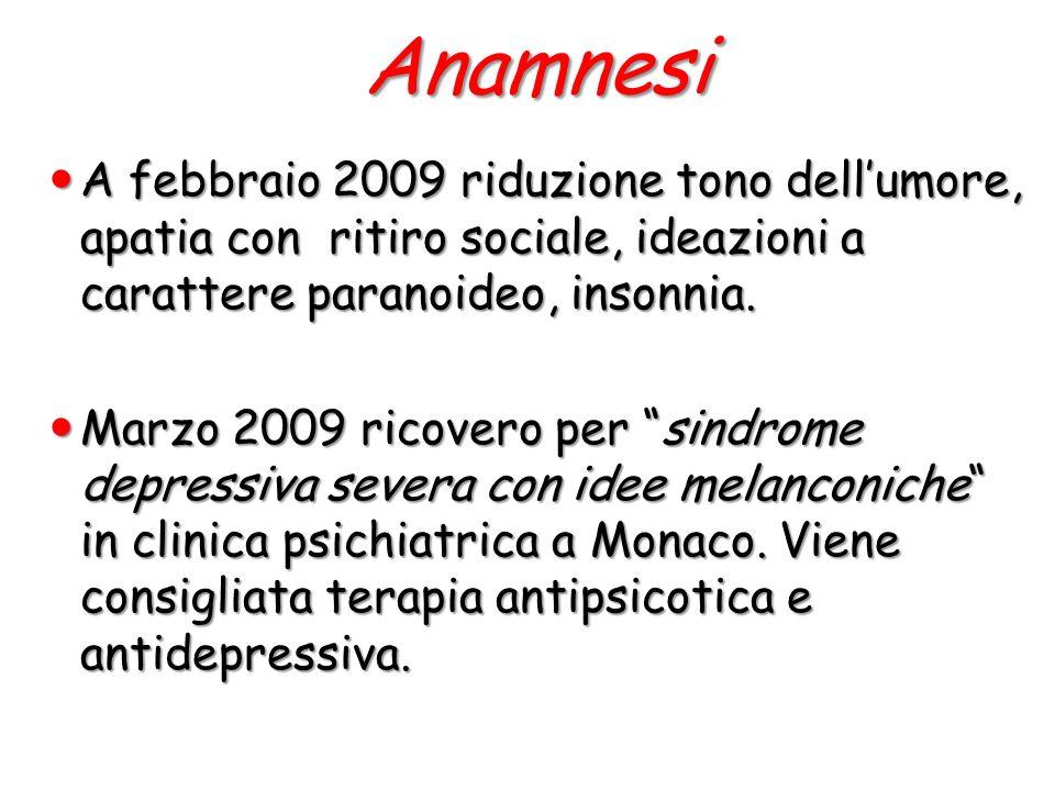 Anamnesi A febbraio 2009 riduzione tono dellumore, apatia con ritiro sociale, ideazioni a carattere paranoideo, insonnia. A febbraio 2009 riduzione to