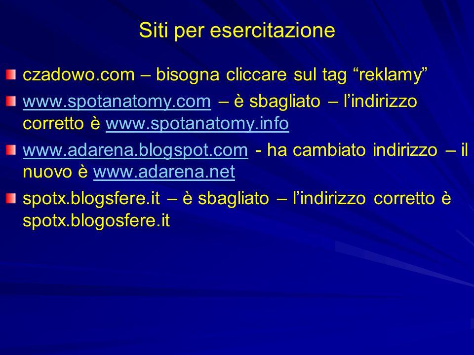 Siti per esercitazione czadowo.com – bisogna cliccare sul tag reklamy www.spotanatomy.comwww.spotanatomy.com – è sbagliato – lindirizzo corretto è www.spotanatomy.infowww.spotanatomy.info www.adarena.blogspot.comwww.adarena.blogspot.com - ha cambiato indirizzo – il nuovo è www.adarena.netwww.adarena.net spotx.blogsfere.it – è sbagliato – lindirizzo corretto è spotx.blogosfere.it