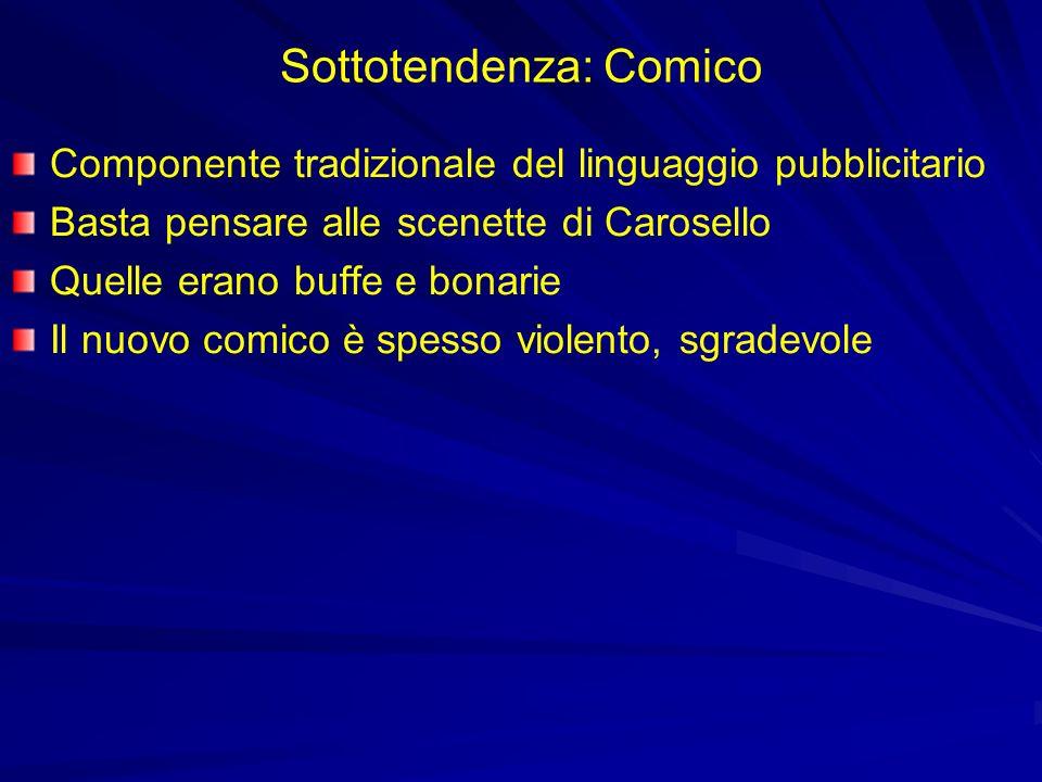 Sottotendenza: Comico Componente tradizionale del linguaggio pubblicitario Basta pensare alle scenette di Carosello Quelle erano buffe e bonarie Il nuovo comico è spesso violento, sgradevole