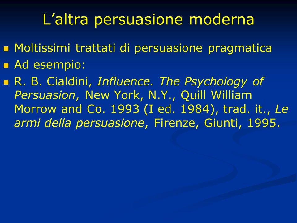 Laltra persuasione moderna Moltissimi trattati di persuasione pragmatica Ad esempio: R. B. Cialdini, Influence. The Psychology of Persuasion, New York