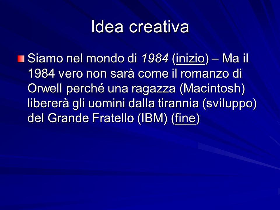 Idea creativa Siamo nel mondo di 1984 (inizio) – Ma il 1984 vero non sarà come il romanzo di Orwell perché una ragazza (Macintosh) libererà gli uomini dalla tirannia (sviluppo) del Grande Fratello (IBM) (fine)
