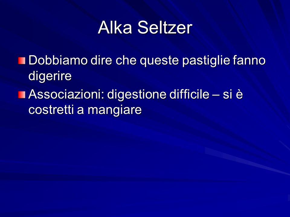 Alka Seltzer Dobbiamo dire che queste pastiglie fanno digerire Associazioni: digestione difficile – si è costretti a mangiare