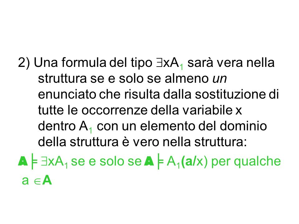 2) Una formula del tipo xA 1 sarà vera nella struttura se e solo se almeno un enunciato che risulta dalla sostituzione di tutte le occorrenze della va