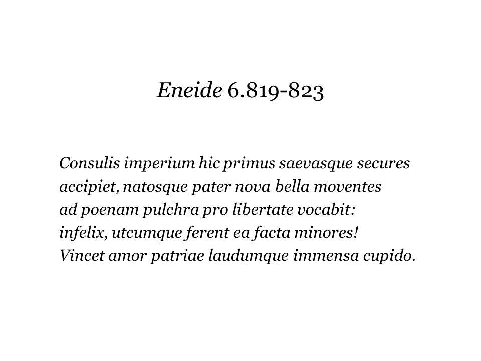 Eneide 6.819-823 Consulis imperium hic primus saevasque secures accipiet, natosque pater nova bella moventes ad poenam pulchra pro libertate vocabit: