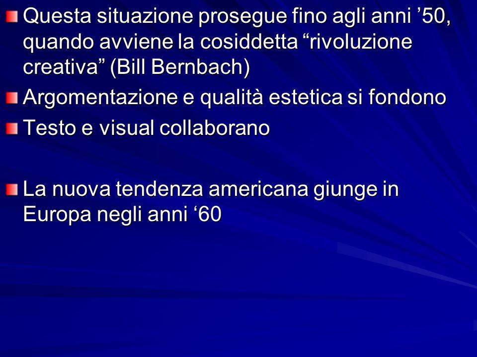 Questa situazione prosegue fino agli anni 50, quando avviene la cosiddetta rivoluzione creativa (Bill Bernbach) Argomentazione e qualità estetica si fondono Testo e visual collaborano La nuova tendenza americana giunge in Europa negli anni 60