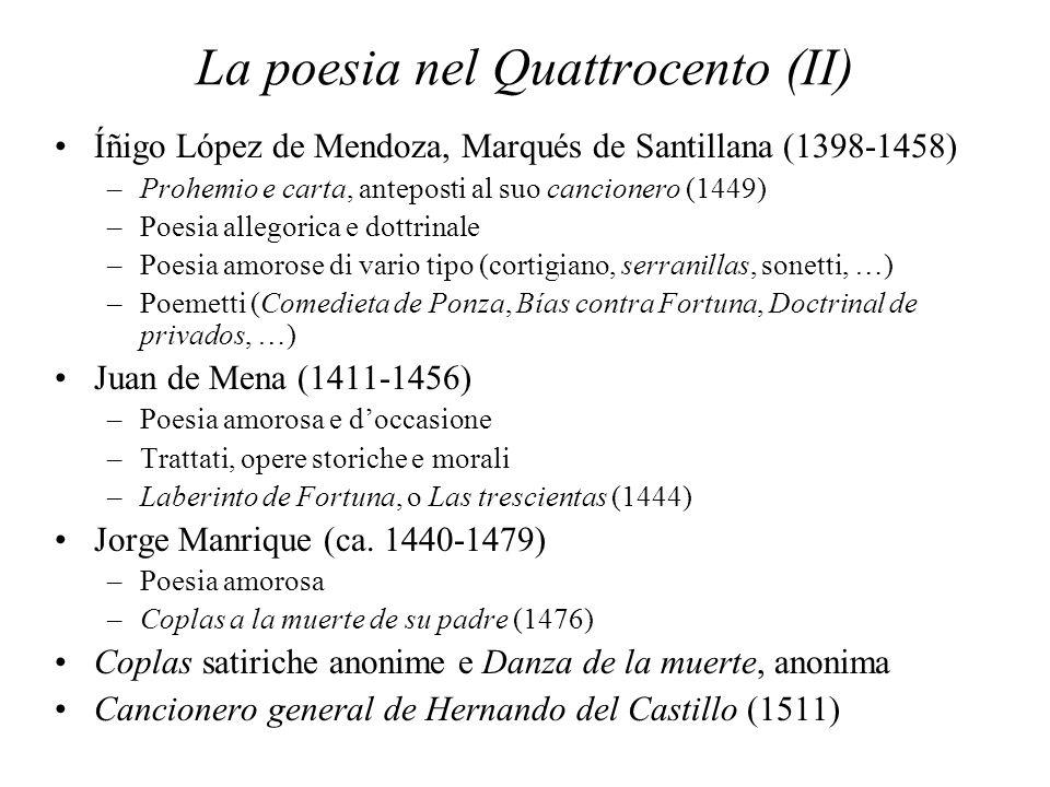 La poesia nel Quattrocento (II) Íñigo López de Mendoza, Marqués de Santillana (1398-1458) –Prohemio e carta, anteposti al suo cancionero (1449) –Poesia allegorica e dottrinale –Poesia amorose di vario tipo (cortigiano, serranillas, sonetti, …) –Poemetti (Comedieta de Ponza, Bías contra Fortuna, Doctrinal de privados, …) Juan de Mena (1411-1456) –Poesia amorosa e doccasione –Trattati, opere storiche e morali –Laberinto de Fortuna, o Las trescientas (1444) Jorge Manrique (ca.