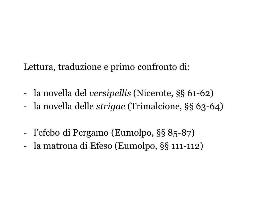 Lettura, traduzione e primo confronto di: -la novella del versipellis (Nicerote, §§ 61-62) -la novella delle strigae (Trimalcione, §§ 63-64) -lefebo di Pergamo (Eumolpo, §§ 85-87) -la matrona di Efeso (Eumolpo, §§ 111-112)