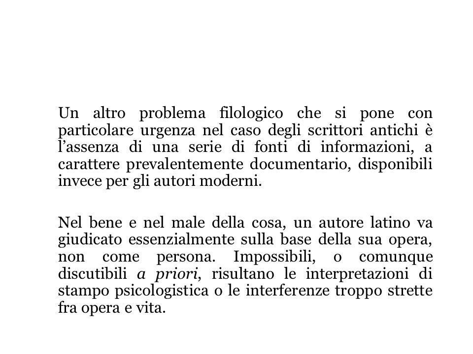 Un altro problema filologico che si pone con particolare urgenza nel caso degli scrittori antichi è lassenza di una serie di fonti di informazioni, a