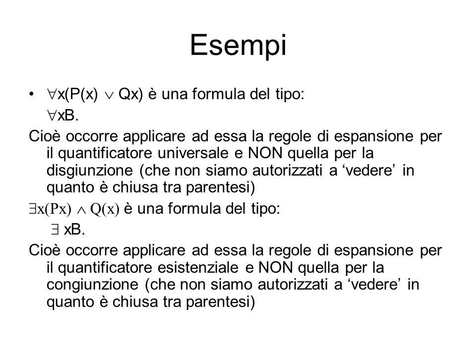 Esempi x(P(x) Qx) è una formula del tipo: xB. Cioè occorre applicare ad essa la regole di espansione per il quantificatore universale e NON quella per