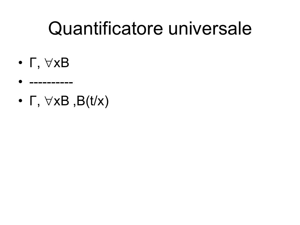Quantificatore universale Γ, xB ---------- Γ, xB,B(t/x)