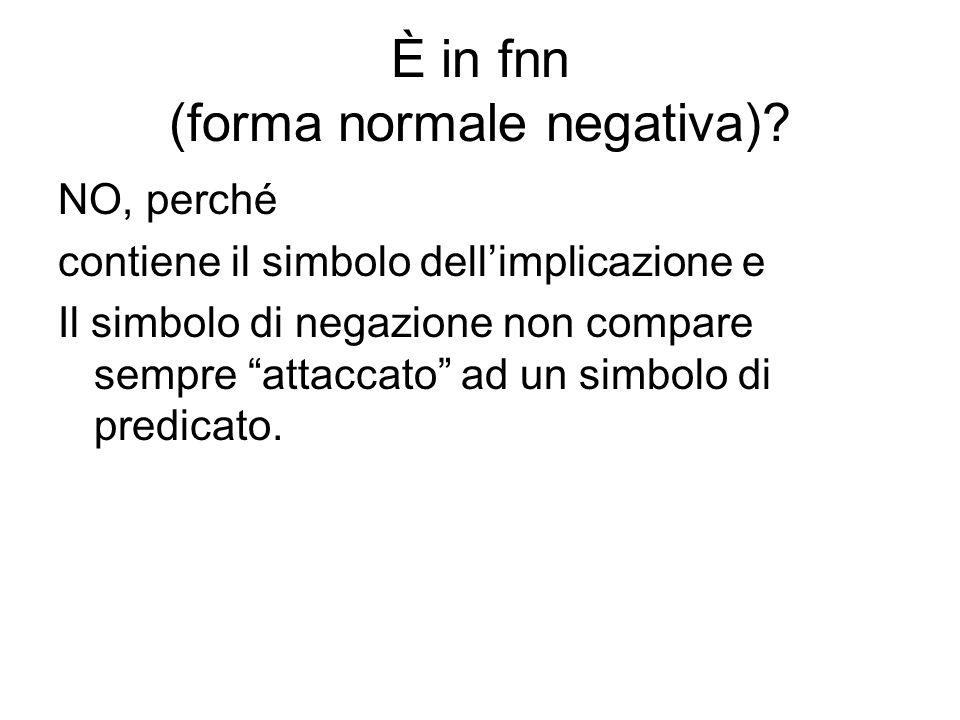 È in fnn (forma normale negativa)? NO, perché contiene il simbolo dellimplicazione e Il simbolo di negazione non compare sempre attaccato ad un simbol