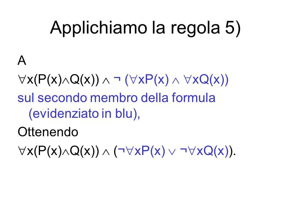 Applichiamo la regola 5) A x(P(x) Q(x)) ¬ ( xP(x) xQ(x)) sul secondo membro della formula (evidenziato in blu), Ottenendo x(P(x) Q(x)) (¬ xP(x) ¬ xQ(x