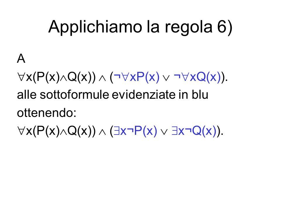 Applichiamo la regola 6) A x(P(x) Q(x)) (¬ xP(x) ¬ xQ(x)). alle sottoformule evidenziate in blu ottenendo: x(P(x) Q(x)) ( x¬P(x) x¬Q(x)).