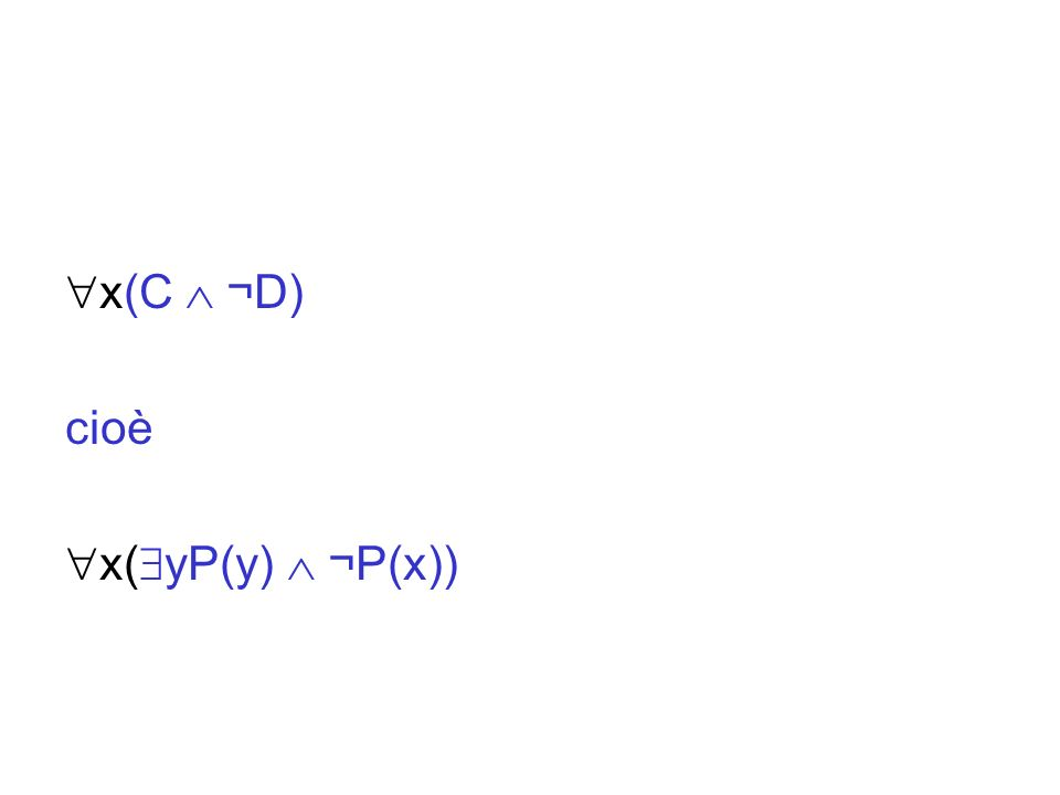 x(C ¬D) cioè x( yP(y) ¬P(x))