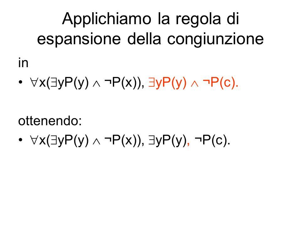 Applichiamo la regola di espansione della congiunzione in x( yP(y) ¬P(x)), yP(y) ¬P(c). ottenendo: x( yP(y) ¬P(x)), yP(y), ¬P(c).