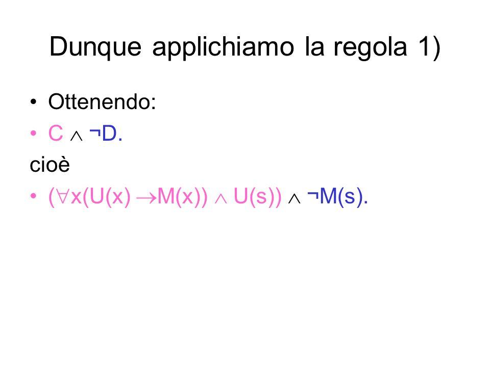 Dunque applichiamo la regola 1) Ottenendo: C ¬D. cioè ( x(U(x) M(x)) U(s)) ¬M(s).