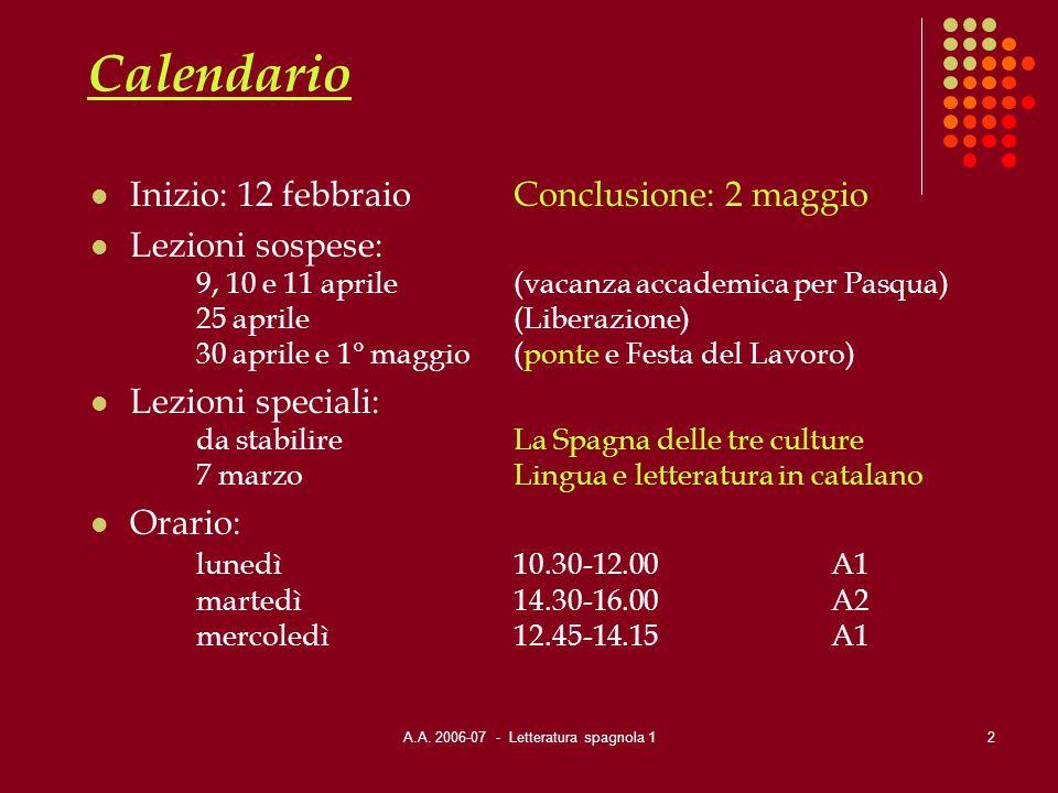 A.A. 2006-07 - Letteratura spagnola 12 Calendario Inizio: 12 febbraioConclusione: 2 maggio Lezioni sospese: 9, 10 e 11 aprile(vacanza accademica per P
