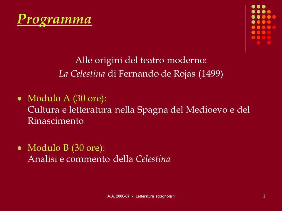 A.A. 2006-07 - Letteratura spagnola 13 Programma Alle origini del teatro moderno: La Celestina di Fernando de Rojas (1499) Modulo A (30 ore): Cultura