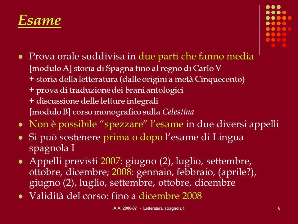 A.A. 2006-07 - Letteratura spagnola 16 Esame Prova orale suddivisa in due parti che fanno media [modulo A] storia di Spagna fino al regno di Carlo V +