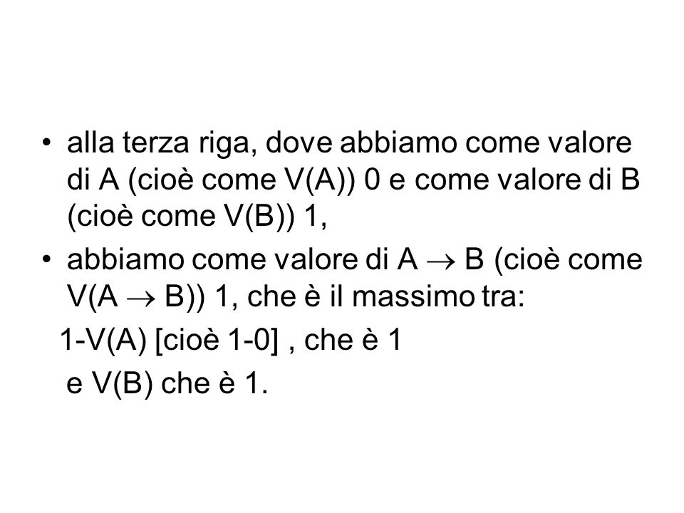 alla terza riga, dove abbiamo come valore di A (cioè come V(A)) 0 e come valore di B (cioè come V(B)) 1, abbiamo come valore di A B (cioè come V(A B)) 1, che è il massimo tra: 1-V(A) [cioè 1-0], che è 1 e V(B) che è 1.