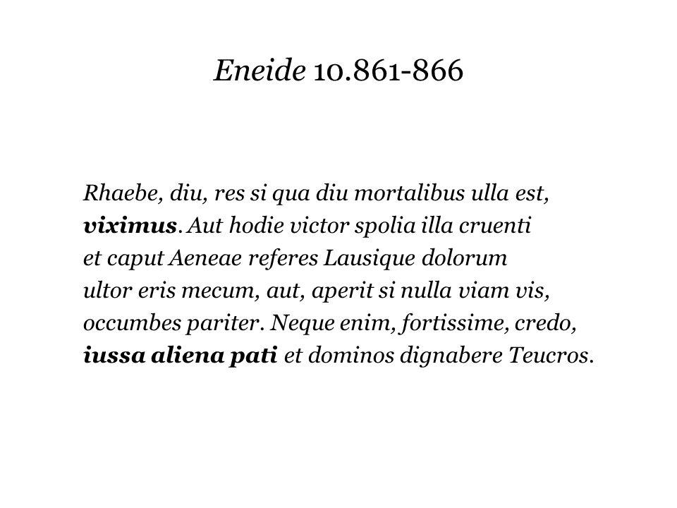 Eneide 10.861-866 Rhaebe, diu, res si qua diu mortalibus ulla est, viximus. Aut hodie victor spolia illa cruenti et caput Aeneae referes Lausique dolo