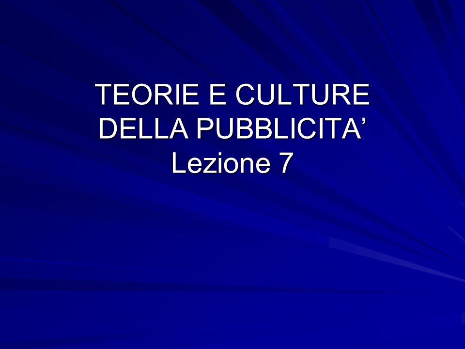 TEORIE E CULTURE DELLA PUBBLICITA Lezione 7