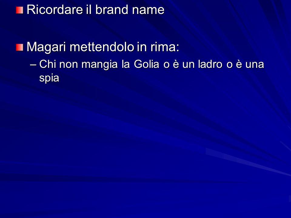 Ricordare il brand name Magari mettendolo in rima: –Chi non mangia la Golia o è un ladro o è una spia