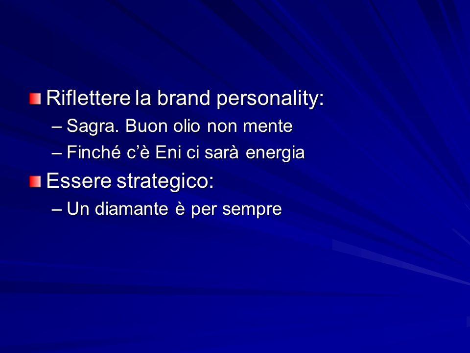 Riflettere la brand personality: –Sagra. Buon olio non mente –Finché cè Eni ci sarà energia Essere strategico: –Un diamante è per sempre