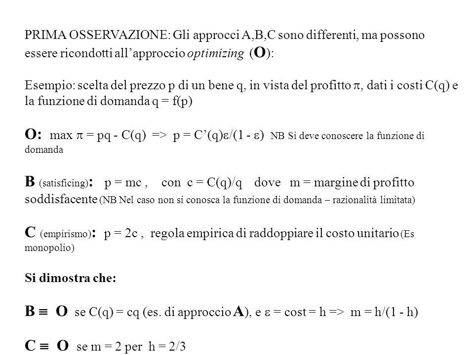 PRIMA OSSERVAZIONE: Gli approcci A,B,C sono differenti, ma possono essere ricondotti allapproccio optimizing ( O ): Esempio: scelta del prezzo p di un bene q, in vista del profitto, dati i costi C(q) e la funzione di domanda q = f(p) O: max = pq - C(q) => p = C(q) /(1 - ) NB Si deve conoscere la funzione di domanda B (satisficing) : p = mc, con c = C(q)/q dove m = margine di profitto soddisfacente (NB Nel caso non si conosca la funzione di domanda – razionalità limitata) C (empirismo) : p = 2c, regola empirica di raddoppiare il costo unitario (Es monopolio) Si dimostra che: B O se C(q) = cq (es.