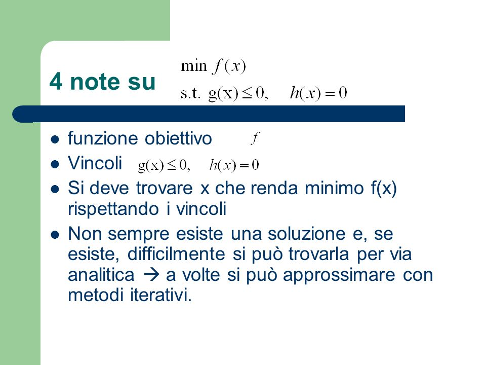 4 note su funzione obiettivo Vincoli Si deve trovare x che renda minimo f(x) rispettando i vincoli Non sempre esiste una soluzione e, se esiste, diffi
