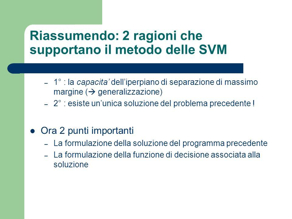 Riassumendo: 2 ragioni che supportano il metodo delle SVM – 1° : la capacita delliperpiano di separazione di massimo margine ( generalizzazione) – 2°