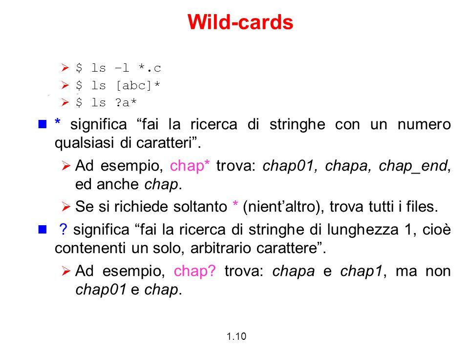 1.10 Wild-cards $ ls –l *.c $ ls [abc]* $ ls ?a* * significa fai la ricerca di stringhe con un numero qualsiasi di caratteri. Ad esempio, chap* trova: