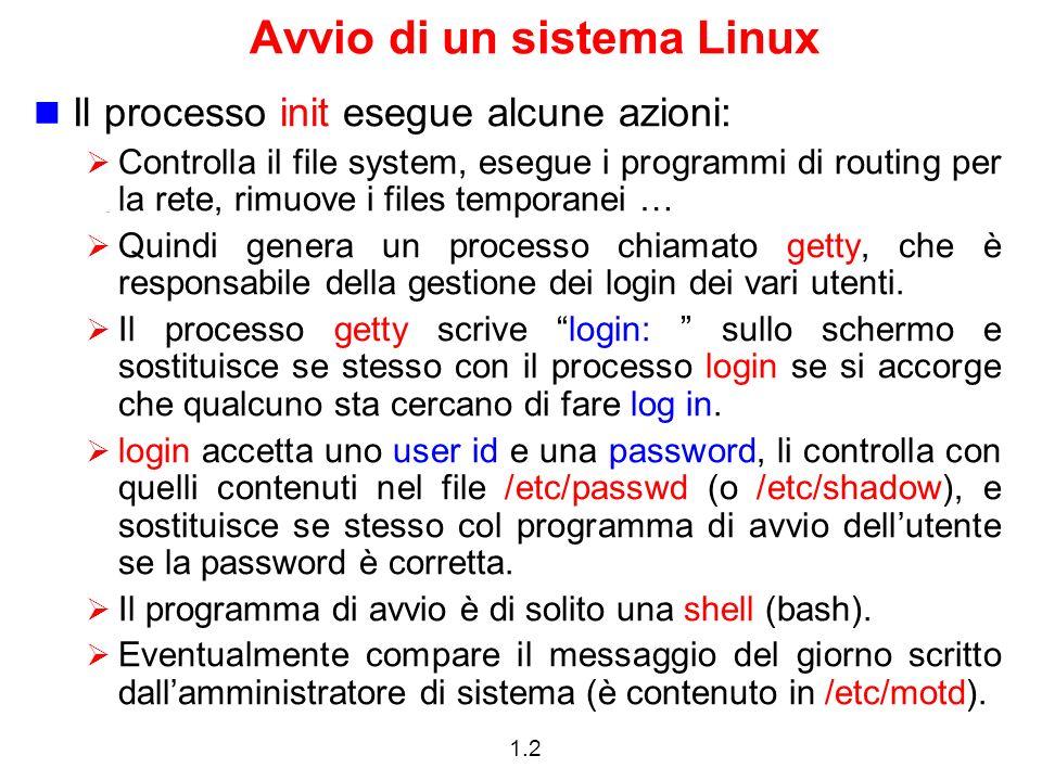 1.2 Avvio di un sistema Linux Il processo init esegue alcune azioni: Controlla il file system, esegue i programmi di routing per la rete, rimuove i fi
